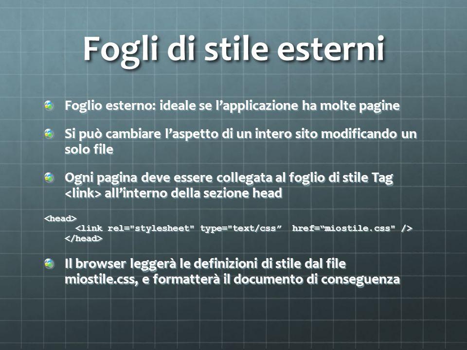 Fogli di stile esterni Foglio esterno: ideale se lapplicazione ha molte pagine Si può cambiare laspetto di un intero sito modificando un solo file Ogn