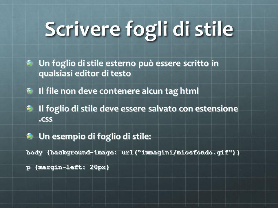 Scrivere fogli di stile Un foglio di stile esterno può essere scritto in qualsiasi editor di testo Il file non deve contenere alcun tag html Il foglio