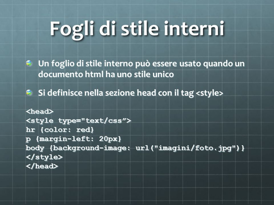 Fogli di stile interni Un foglio di stile interno può essere usato quando un documento html ha uno stile unico Si definisce nella sezione head con il tag Si definisce nella sezione head con il tag <head> hr {color: red} p {margin-left: 20px} body {background-image: url( imagini/foto.jpg )} </style></head>