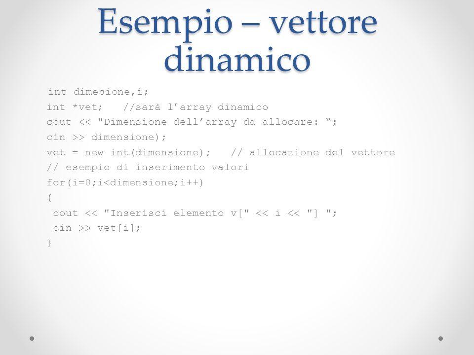 Esempio – vettore dinamico int dimesione,i; int *vet; //sarà larray dinamico cout <<