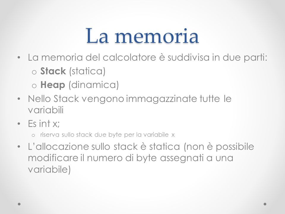 La memoria La memoria del calcolatore è suddivisa in due parti: o Stack (statica) o Heap (dinamica) Nello Stack vengono immagazzinate tutte le variabi