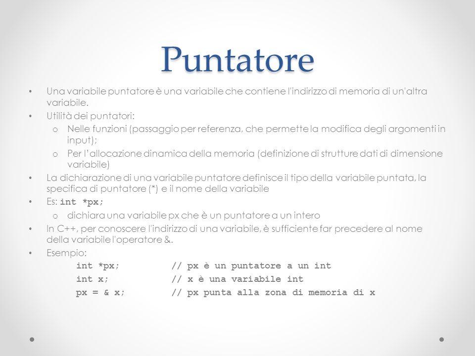 Puntatore Una variabile puntatore è una variabile che contiene l'indirizzo di memoria di un'altra variabile. Utilità dei puntatori: o Nelle funzioni (