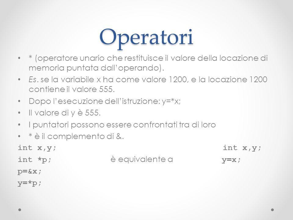 Operatori * (operatore unario che restituisce il valore della locazione di memoria puntata dalloperando). Es. se la variabile x ha come valore 1200, e