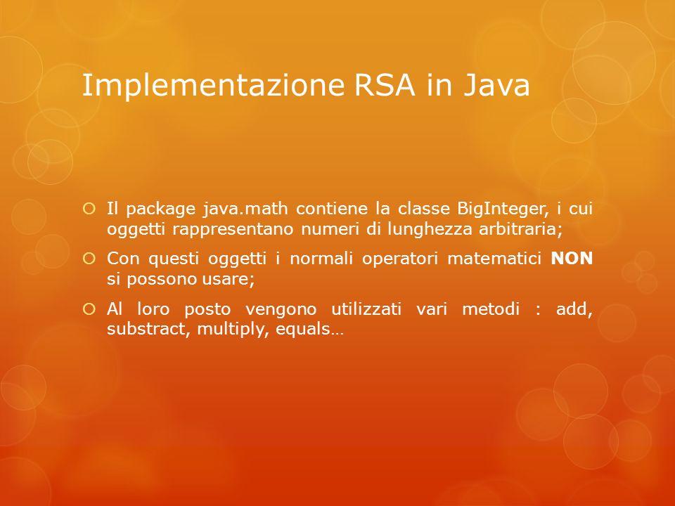 Implementazione RSA in Java Il package java.math contiene la classe BigInteger, i cui oggetti rappresentano numeri di lunghezza arbitraria; Con questi