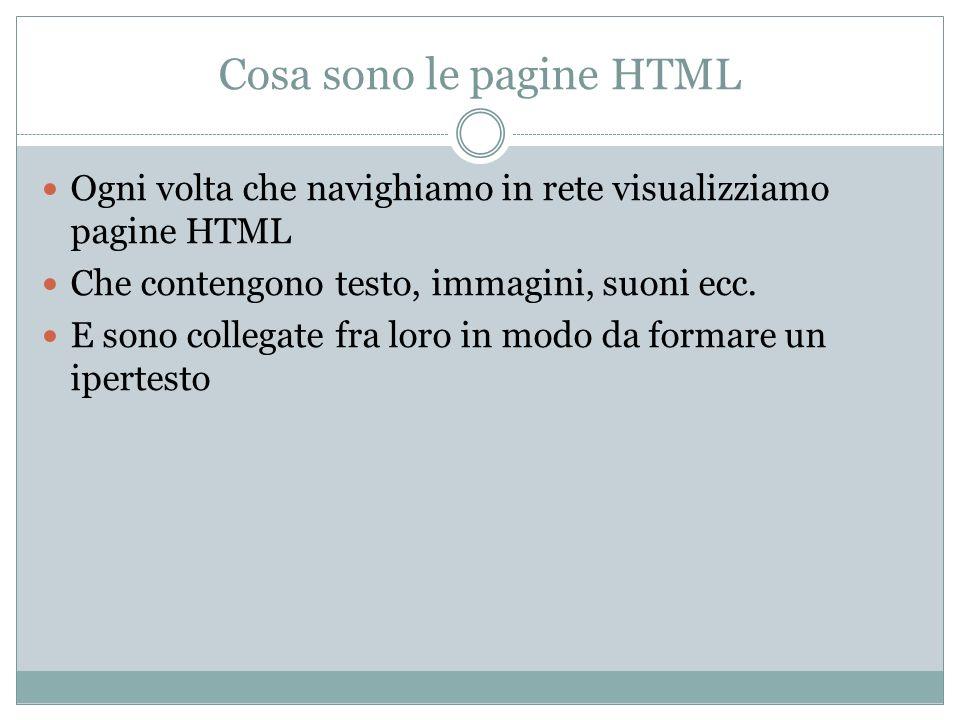 Cosa sono le pagine HTML Ogni volta che navighiamo in rete visualizziamo pagine HTML Che contengono testo, immagini, suoni ecc. E sono collegate fra l