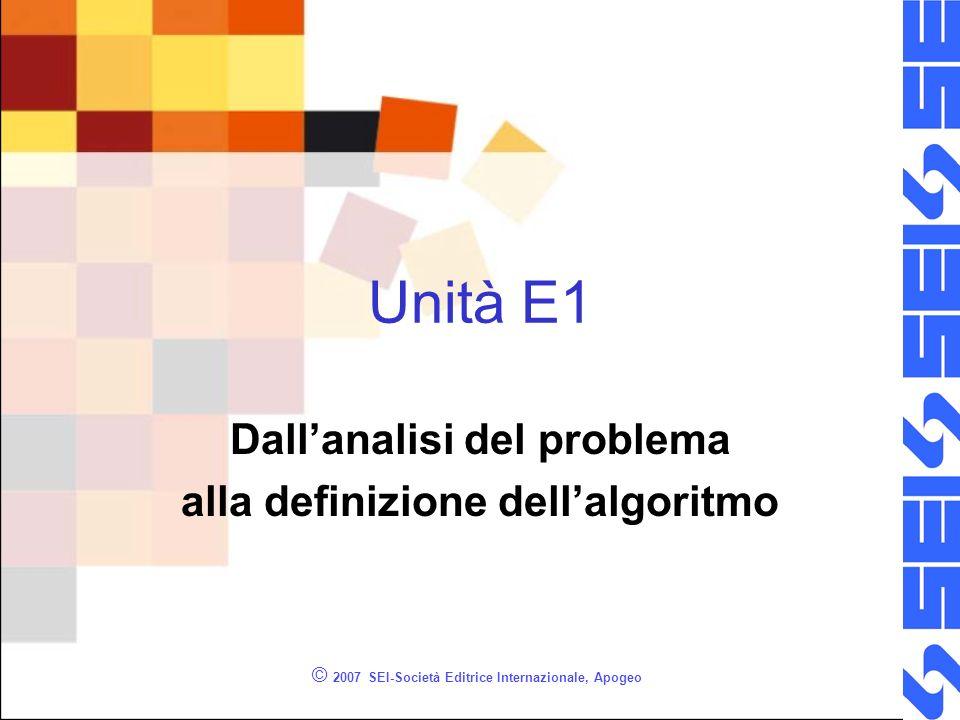 © 2007 SEI-Società Editrice Internazionale, Apogeo Unità E1 Dallanalisi del problema alla definizione dellalgoritmo