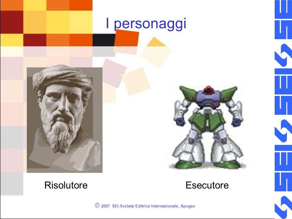© 2007 SEI-Società Editrice Internazionale, Apogeo I personaggi RisolutoreEsecutore