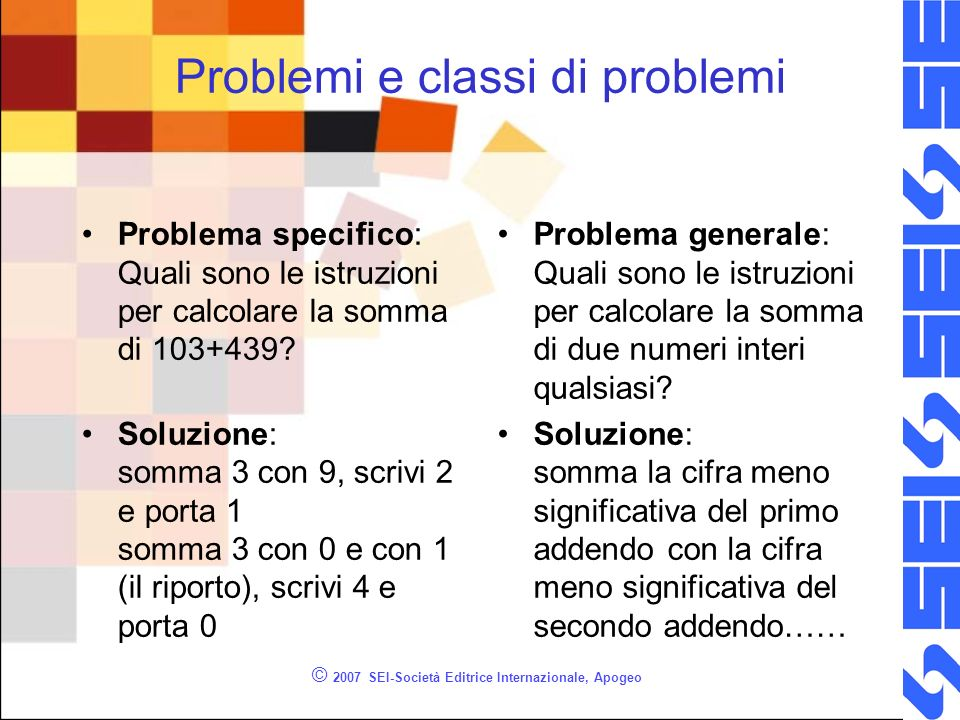 © 2007 SEI-Società Editrice Internazionale, Apogeo Problemi e classi di problemi Problema specifico: Quali sono le istruzioni per calcolare la somma di 103+439.