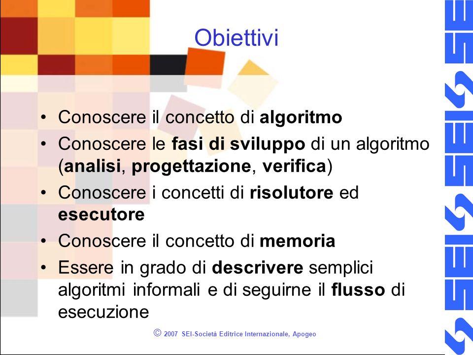 © 2007 SEI-Società Editrice Internazionale, Apogeo Obiettivi Conoscere il concetto di algoritmo Conoscere le fasi di sviluppo di un algoritmo (analisi