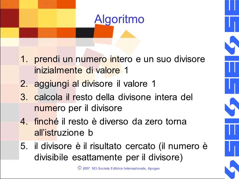 © 2007 SEI-Società Editrice Internazionale, Apogeo Algoritmo 1.prendi un numero intero e un suo divisore inizialmente di valore 1 2.aggiungi al divisore il valore 1 3.calcola il resto della divisone intera del numero per il divisore 4.finché il resto è diverso da zero torna allistruzione b 5.il divisore è il risultato cercato (il numero è divisibile esattamente per il divisore)