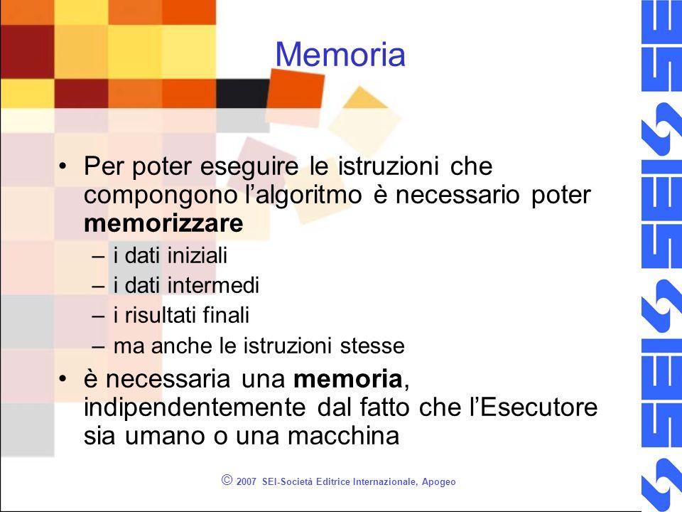 © 2007 SEI-Società Editrice Internazionale, Apogeo Memoria Per poter eseguire le istruzioni che compongono lalgoritmo è necessario poter memorizzare –