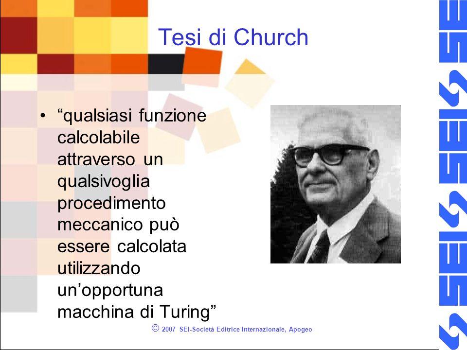 © 2007 SEI-Società Editrice Internazionale, Apogeo Tesi di Church qualsiasi funzione calcolabile attraverso un qualsivoglia procedimento meccanico può essere calcolata utilizzando unopportuna macchina di Turing