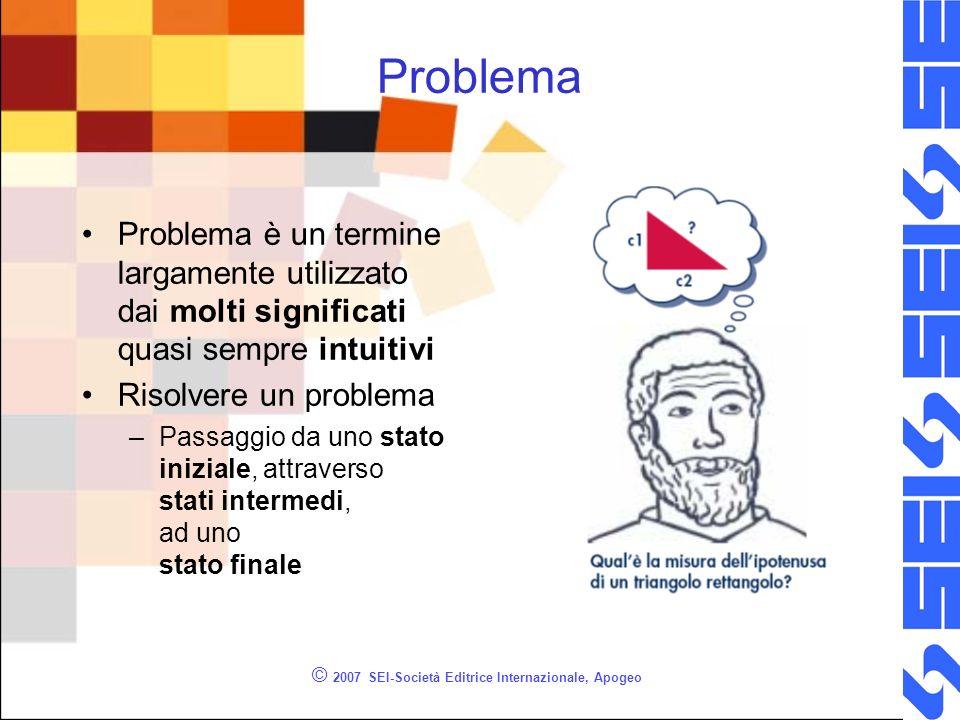 © 2007 SEI-Società Editrice Internazionale, Apogeo Problema Problema è un termine largamente utilizzato dai molti significati quasi sempre intuitivi Risolvere un problema –Passaggio da uno stato iniziale, attraverso stati intermedi, ad uno stato finale