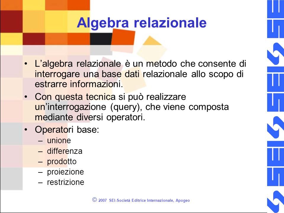 Algebra relazionale Lalgebra relazionale è un metodo che consente di interrogare una base dati relazionale allo scopo di estrarre informazioni.