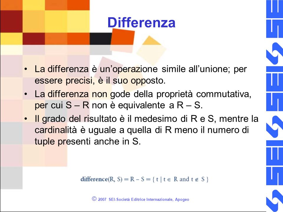 © 2007 SEI-Società Editrice Internazionale, Apogeo Differenza La differenza è unoperazione simile allunione; per essere precisi, è il suo opposto. La