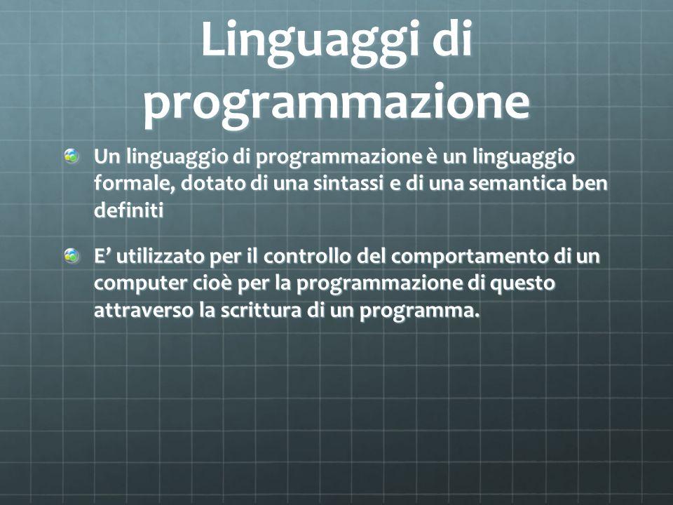 Linguaggi di programmazione Un linguaggio di programmazione è un linguaggio formale, dotato di una sintassi e di una semantica ben definiti E utilizza