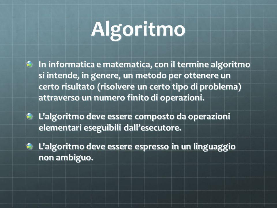 Algoritmo In informatica e matematica, con il termine algoritmo si intende, in genere, un metodo per ottenere un certo risultato (risolvere un certo t