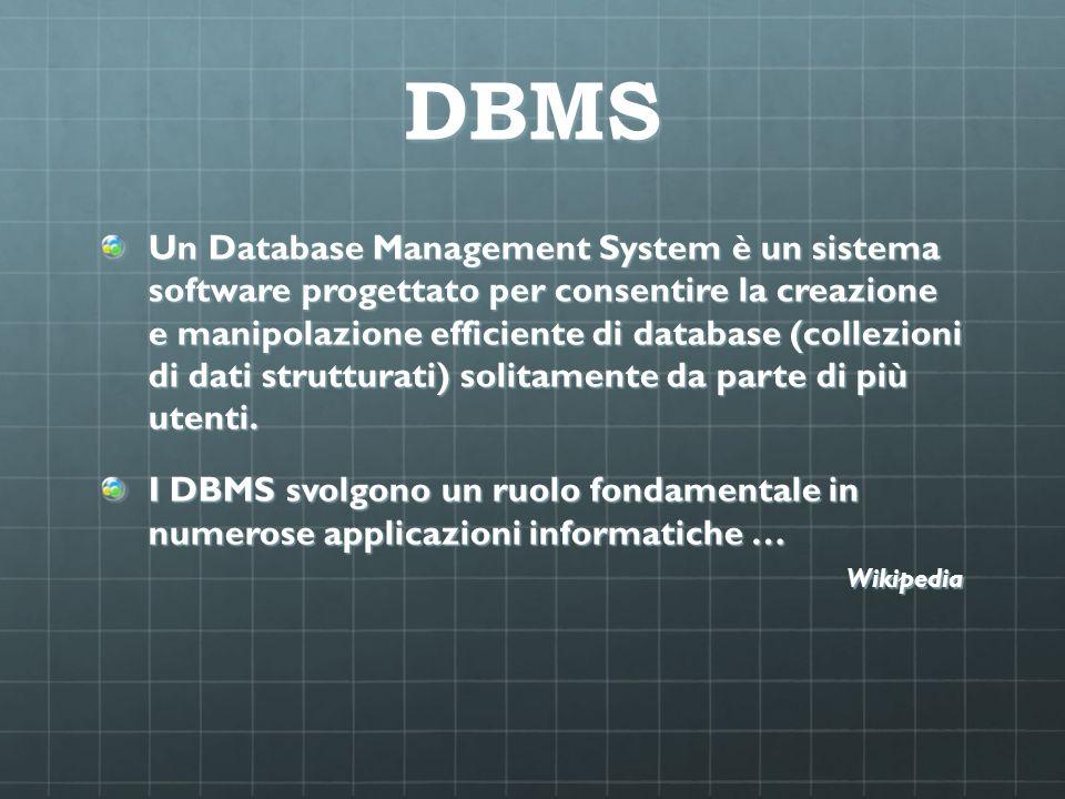 DBMS Un Database Management System è un sistema software progettato per consentire la creazione e manipolazione efficiente di database (collezioni di