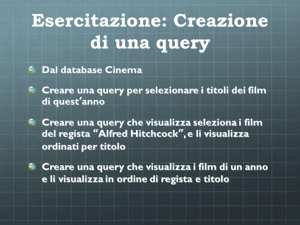 Esercitazione: Creazione di una query Dal database Cinema Creare una query per selezionare i titoli dei film di questanno Creare una query che visuali