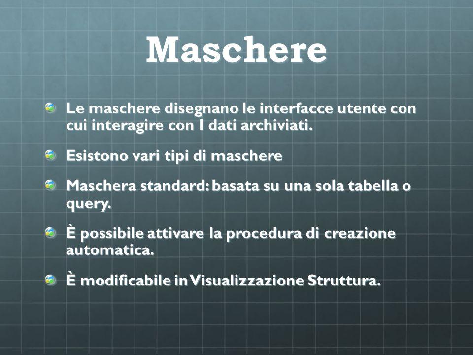 Maschere Le maschere disegnano le interfacce utente con cui interagire con I dati archiviati. Esistono vari tipi di maschere Maschera standard: basata