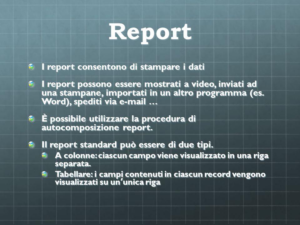 Report I report consentono di stampare i dati I report possono essere mostrati a video, inviati ad una stampane, importati in un altro programma (es.