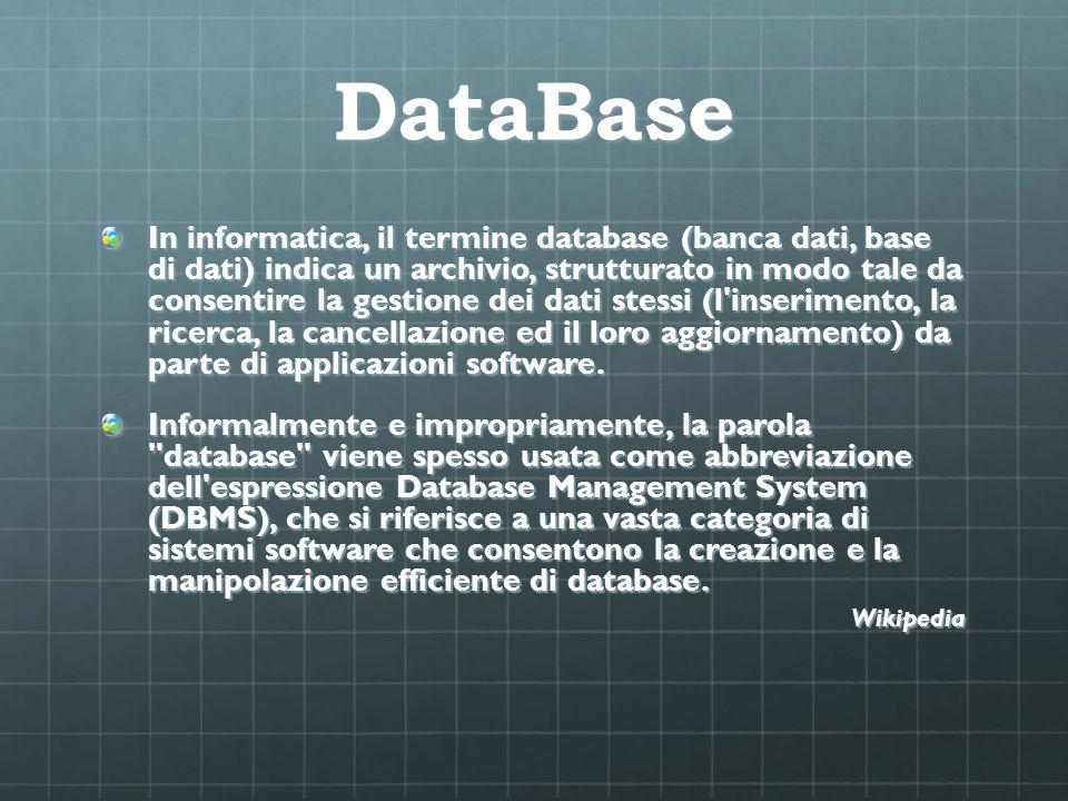 DataBase In informatica, il termine database (banca dati, base di dati) indica un archivio, strutturato in modo tale da consentire la gestione dei dat