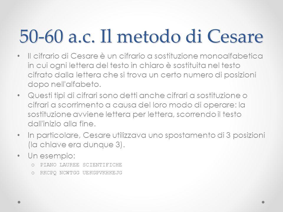 50-60 a.c. Il metodo di Cesare Il cifrario di Cesare è un cifrario a sostituzione monoalfabetica in cui ogni lettera del testo in chiaro è sostituita
