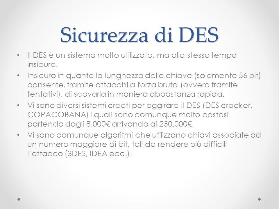 Sicurezza di DES Il DES è un sistema molto utilizzato, ma allo stesso tempo insicuro. Insicuro in quanto la lunghezza della chiave (solamente 56 bit)