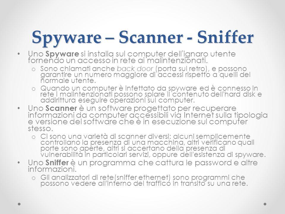 Spyware – Scanner - Sniffer Uno Spyware si installa sul computer dellignaro utente fornendo un accesso in rete ai malintenzionati. o Sono chiamati anc