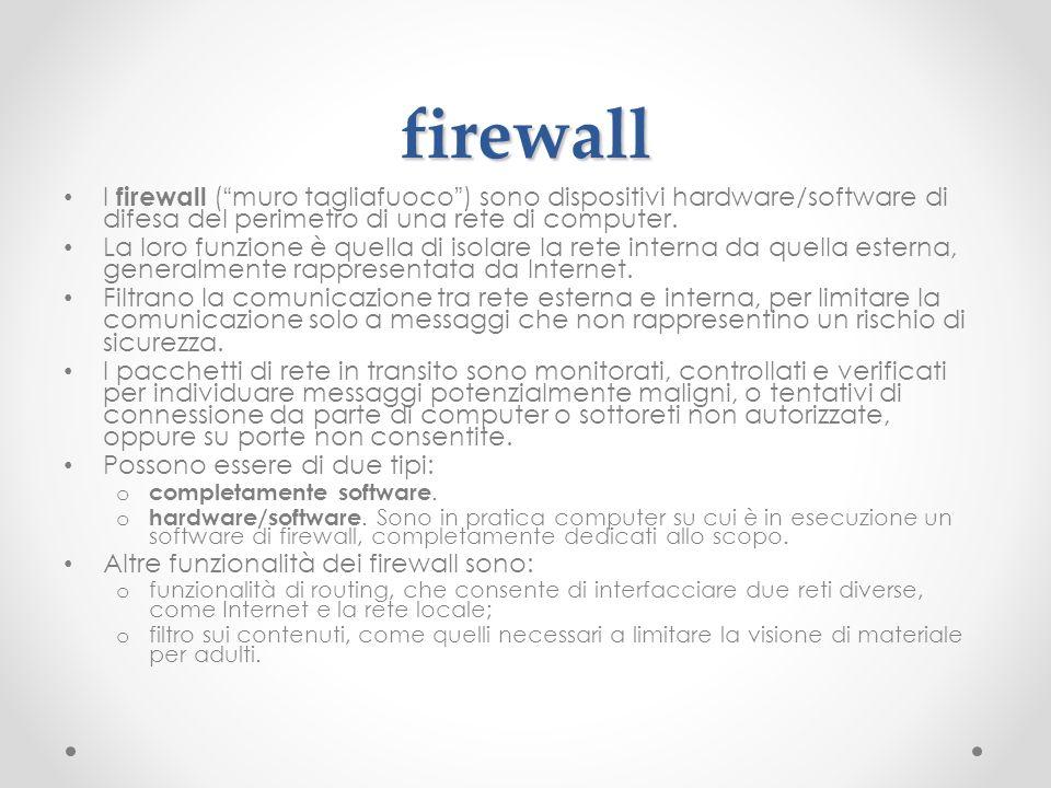 firewall I firewall (muro tagliafuoco) sono dispositivi hardware/software di difesa del perimetro di una rete di computer. La loro funzione è quella d