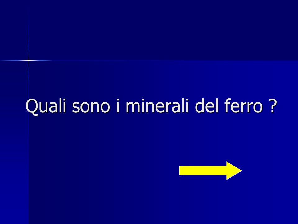 magnetite (ossido ferroso ferrico) fe 3 o 4 (contiene il 70% di ferro) ematite rossa (ossido ferrico anidro) fe 2 o 3 (contiene fino al 60% di ferro) limonite (ossido ferrico idrato) 2 fe 2 o 3 + 3h 2 o (contiene fino al 50%) siderite (carbonato ferroso) feCO 3 (contiene fino al 40% di ferro)