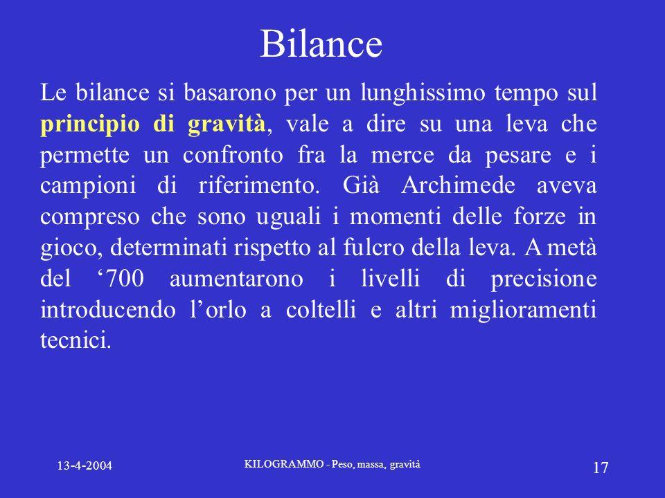13-4-2004 KILOGRAMMO - Peso, massa, gravità 17 Bilance Le bilance si basarono per un lunghissimo tempo sul principio di gravità, vale a dire su una le