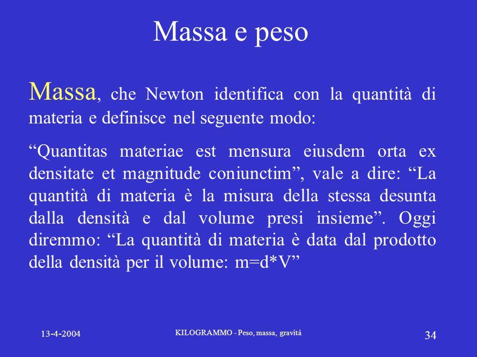 13-4-2004 KILOGRAMMO - Peso, massa, gravità 34 Massa e peso Massa, che Newton identifica con la quantità di materia e definisce nel seguente modo: Qua