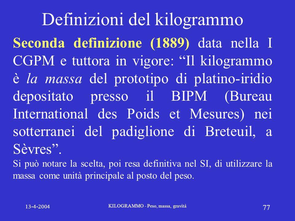 13-4-2004 KILOGRAMMO - Peso, massa, gravità 77 Definizioni del kilogrammo Seconda definizione (1889) data nella I CGPM e tuttora in vigore: Il kilogra