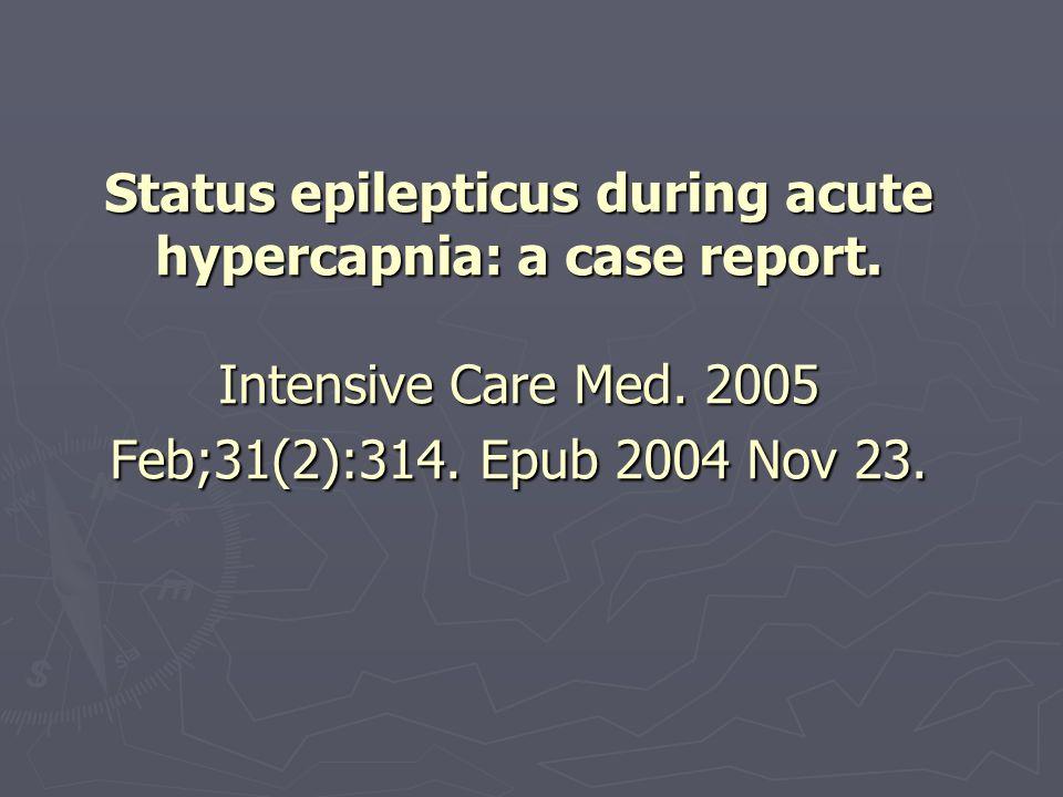 Status epilepticus during acute hypercapnia: a case report. Intensive Care Med. 2005 Feb;31(2):314. Epub 2004 Nov 23.