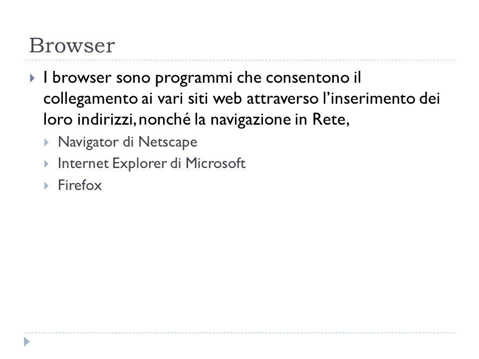 Browser I browser sono programmi che consentono il collegamento ai vari siti web attraverso linserimento dei loro indirizzi, nonché la navigazione in
