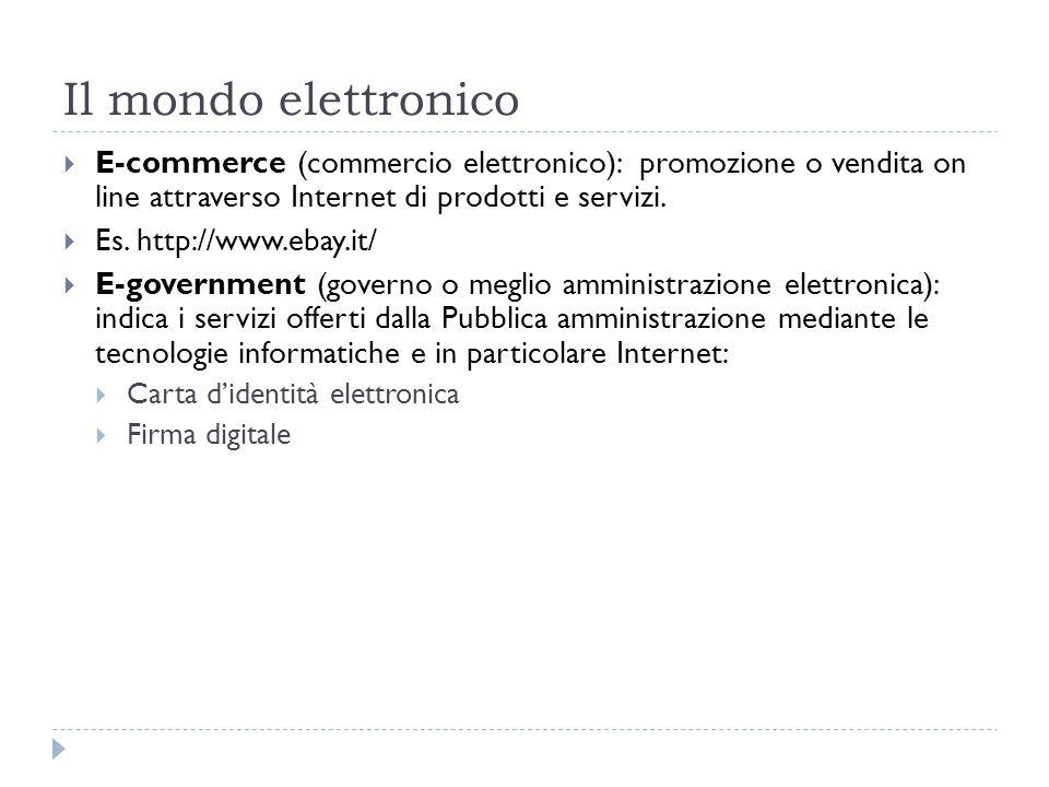 Il mondo elettronico E-commerce (commercio elettronico): promozione o vendita on line attraverso Internet di prodotti e servizi. Es. http://www.ebay.i