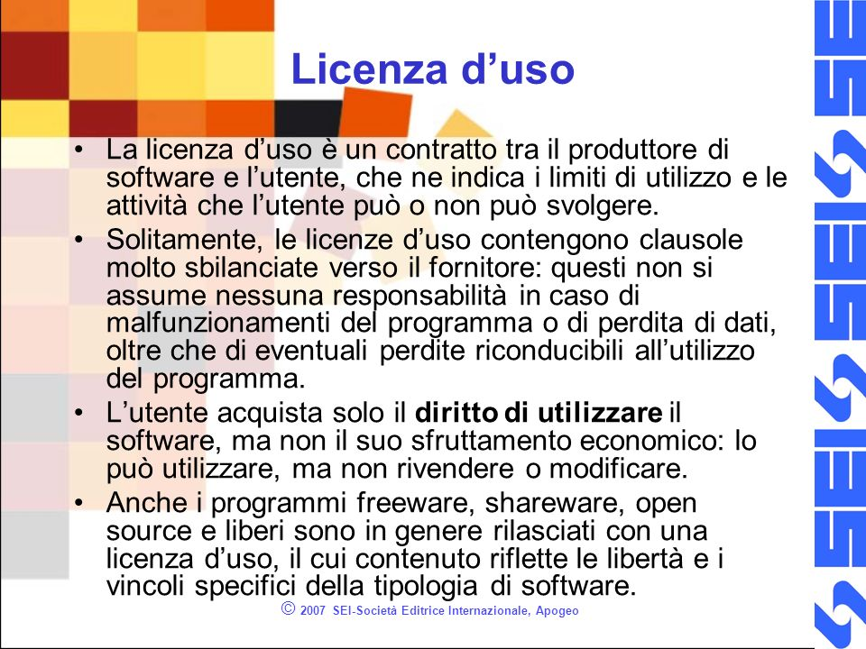 © 2007 SEI-Società Editrice Internazionale, Apogeo Licenza duso La licenza duso è un contratto tra il produttore di software e lutente, che ne indica i limiti di utilizzo e le attività che lutente può o non può svolgere.