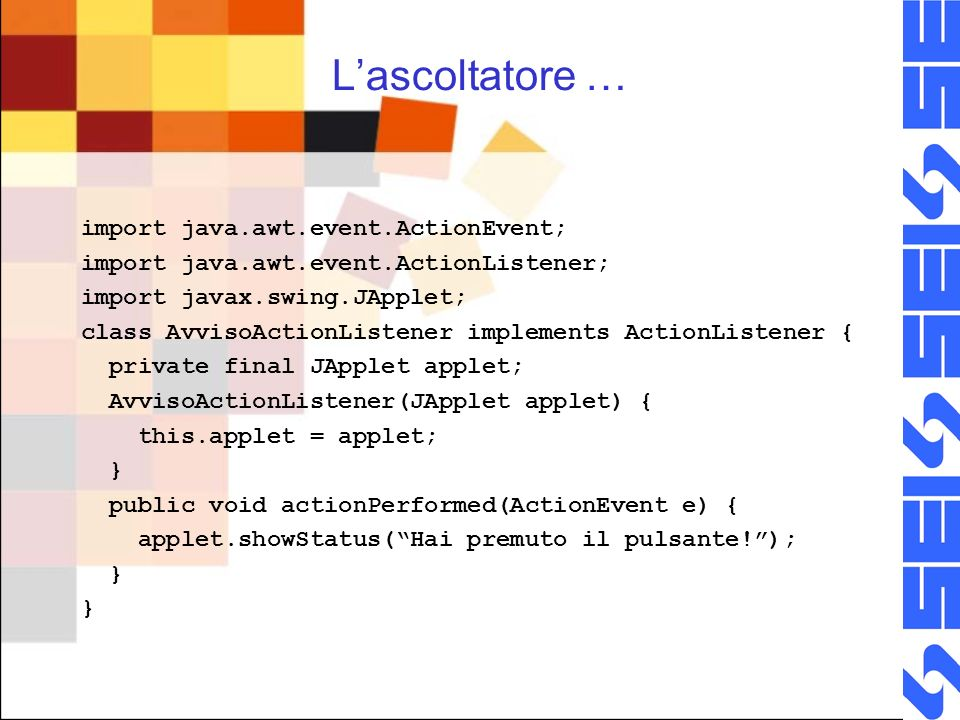 Lascoltatore … import java.awt.event.ActionEvent; import java.awt.event.ActionListener; import javax.swing.JApplet; class AvvisoActionListener implements ActionListener { private final JApplet applet; AvvisoActionListener(JApplet applet) { this.applet = applet; } public void actionPerformed(ActionEvent e) { applet.showStatus(Hai premuto il pulsante!); } }