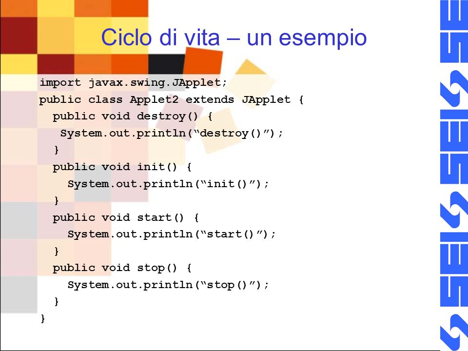 Ciclo di vita – un esempio import javax.swing.JApplet; public class Applet2 extends JApplet { public void destroy() { System.out.println(destroy()); } public void init() { System.out.println(init()); } public void start() { System.out.println(start()); } public void stop() { System.out.println(stop()); } }