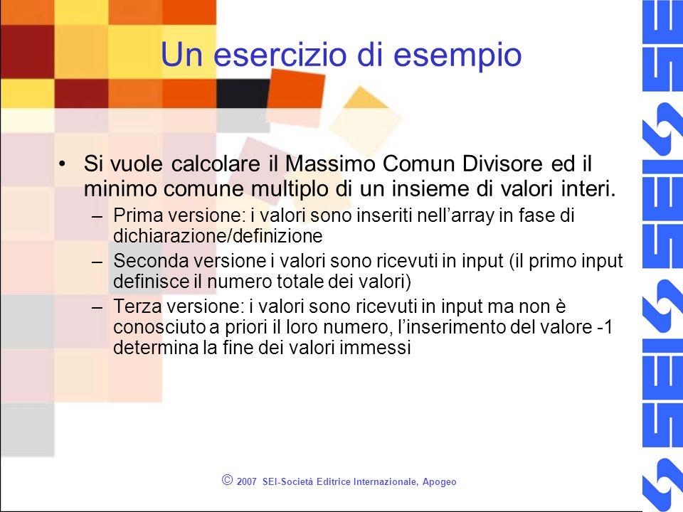 © 2007 SEI-Società Editrice Internazionale, Apogeo Un esercizio di esempio Si vuole calcolare il Massimo Comun Divisore ed il minimo comune multiplo di un insieme di valori interi.