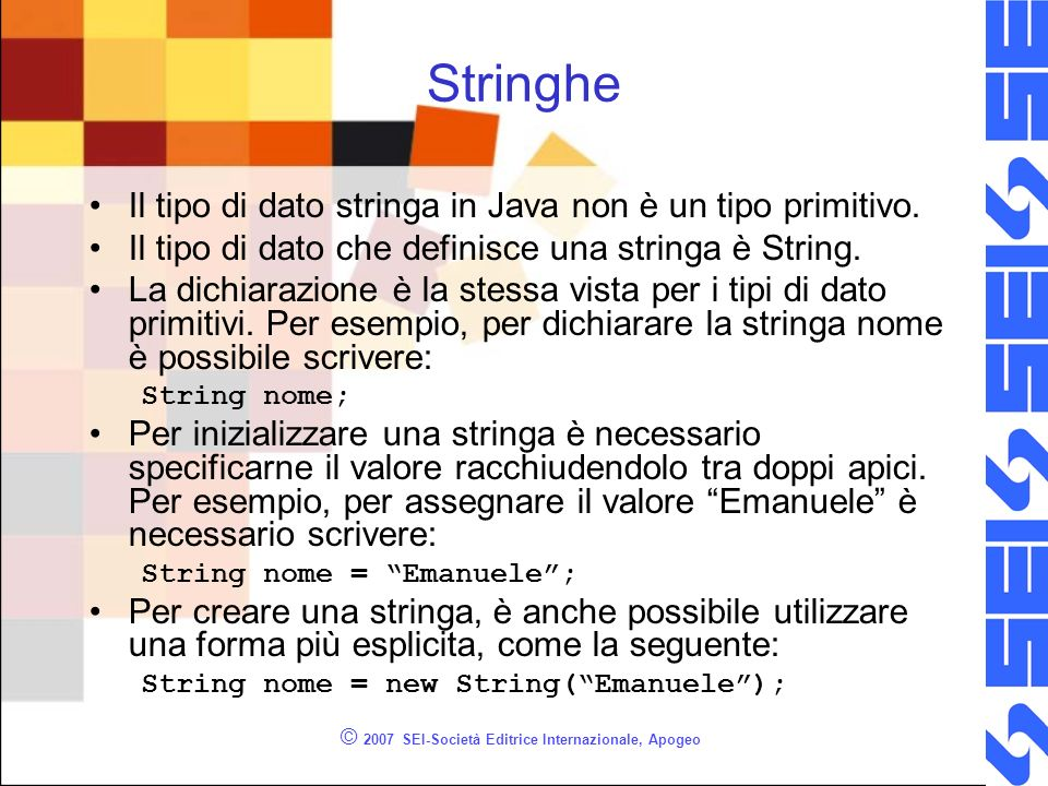 © 2007 SEI-Società Editrice Internazionale, Apogeo Stringhe Il tipo di dato stringa in Java non è un tipo primitivo.