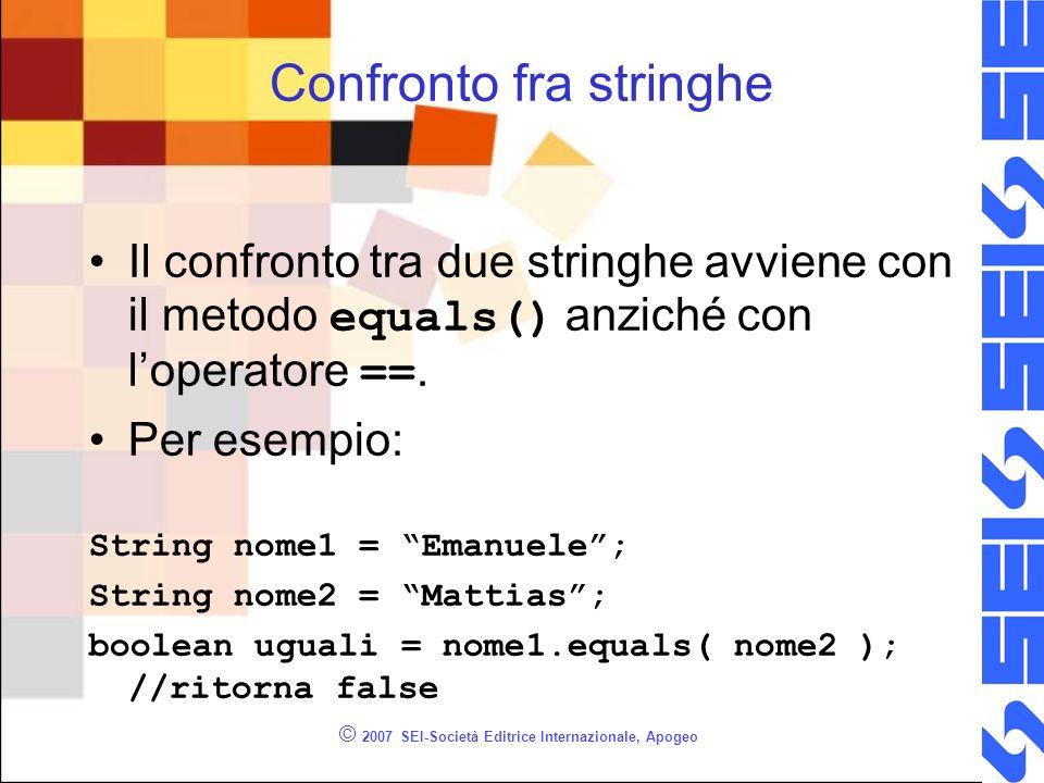 © 2007 SEI-Società Editrice Internazionale, Apogeo Confronto fra stringhe Il confronto tra due stringhe avviene con il metodo equals() anziché con loperatore ==.