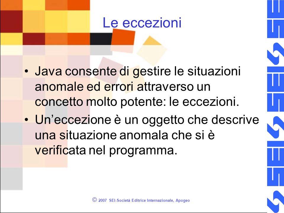 © 2007 SEI-Società Editrice Internazionale, Apogeo Le eccezioni Java consente di gestire le situazioni anomale ed errori attraverso un concetto molto potente: le eccezioni.