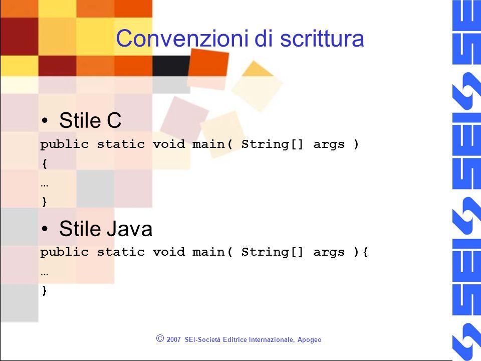 © 2007 SEI-Società Editrice Internazionale, Apogeo Convenzioni di scrittura Stile C public static void main( String[] args ) { … } Stile Java public static void main( String[] args ){ … }