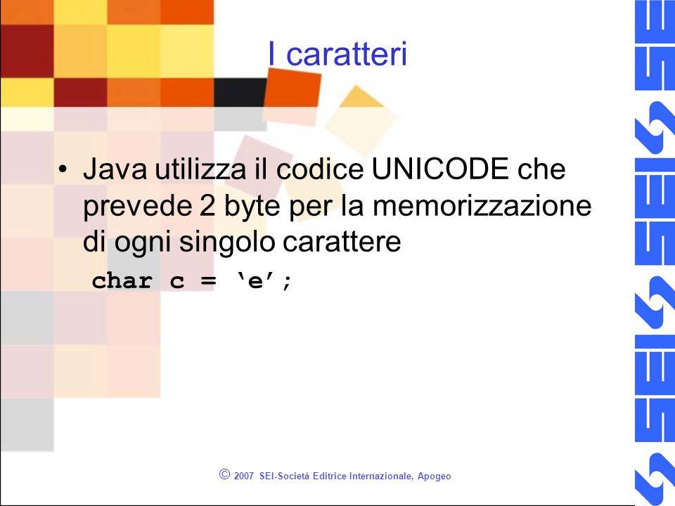 © 2007 SEI-Società Editrice Internazionale, Apogeo I caratteri Java utilizza il codice UNICODE che prevede 2 byte per la memorizzazione di ogni singolo carattere char c = e;