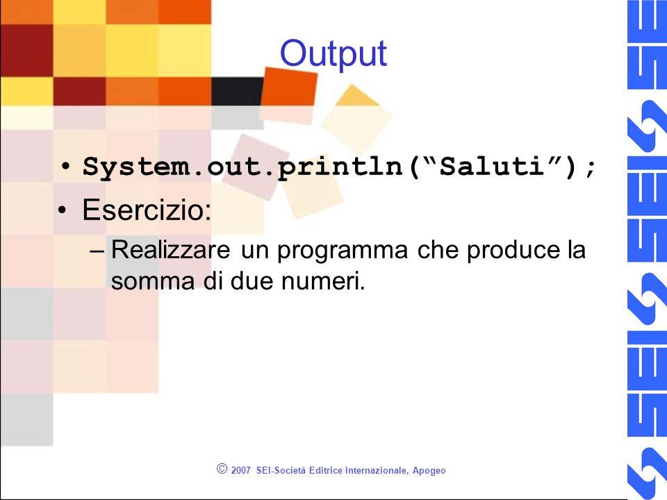 © 2007 SEI-Società Editrice Internazionale, Apogeo Output System.out.println(Saluti); Esercizio: –Realizzare un programma che produce la somma di due numeri.
