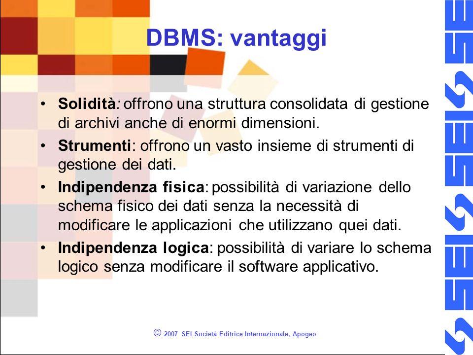 © 2007 SEI-Società Editrice Internazionale, Apogeo DBMS: vantaggi Solidità: offrono una struttura consolidata di gestione di archivi anche di enormi dimensioni.