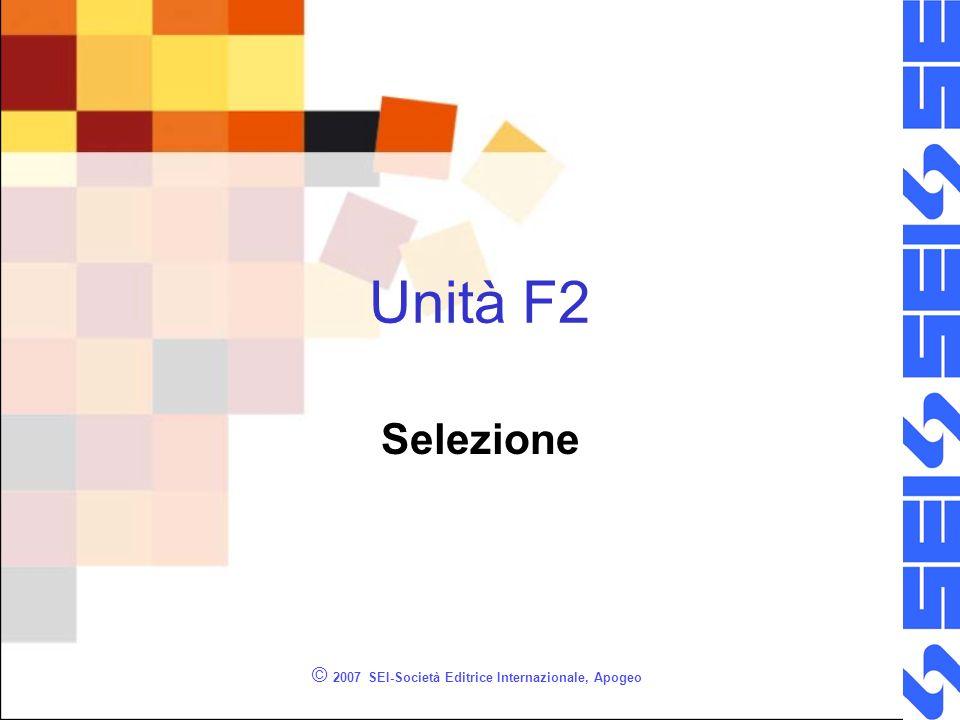 © 2007 SEI-Società Editrice Internazionale, Apogeo Unità F2 Selezione