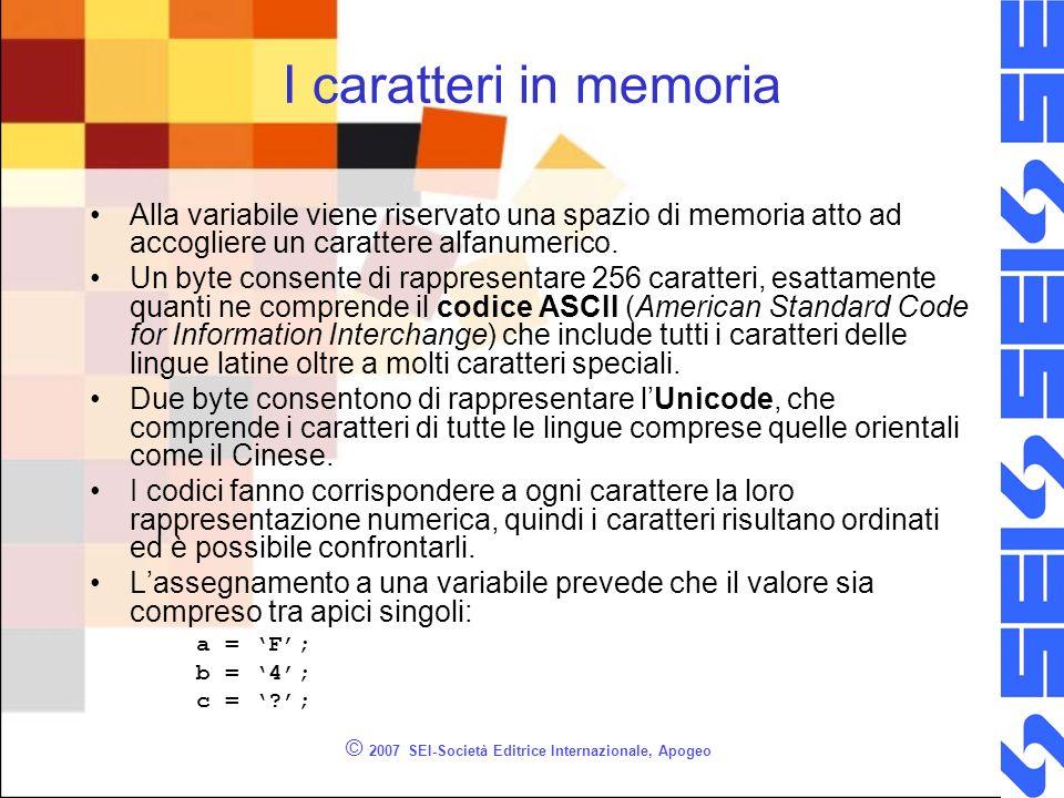 © 2007 SEI-Società Editrice Internazionale, Apogeo I caratteri in memoria Alla variabile viene riservato una spazio di memoria atto ad accogliere un carattere alfanumerico.